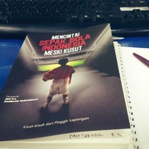 Mencintai Sepak Bola Indonesia Meski Kusut. Wujud Benci tapi Rindu pada Sepak Bola Indonesia.